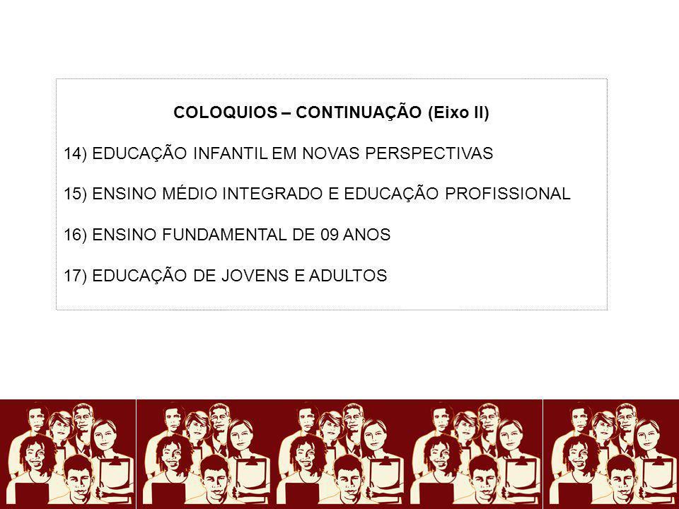 COLOQUIOS – CONTINUAÇÃO (Eixo II) 14) EDUCAÇÃO INFANTIL EM NOVAS PERSPECTIVAS 15) ENSINO MÉDIO INTEGRADO E EDUCAÇÃO PROFISSIONAL 16) ENSINO FUNDAMENTA
