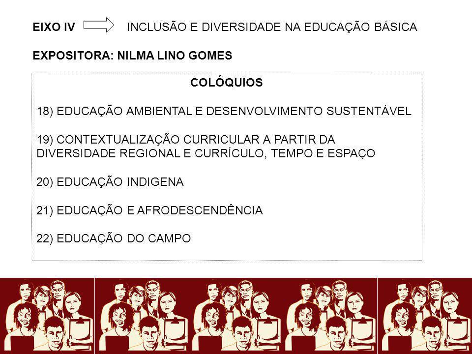 EIXO IVINCLUSÃO E DIVERSIDADE NA EDUCAÇÃO BÁSICA EXPOSITORA: NILMA LINO GOMES COLÓQUIOS 18) EDUCAÇÃO AMBIENTAL E DESENVOLVIMENTO SUSTENTÁVEL 19) CONTE