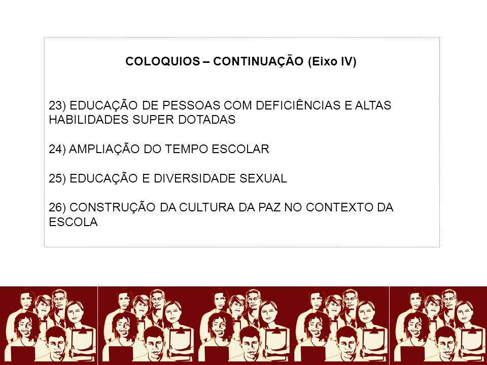 COLOQUIOS – CONTINUAÇÃO (Eixo IV) 23) EDUCAÇÃO DE PESSOAS COM DEFICIÊNCIAS E ALTAS HABILIDADES SUPER DOTADAS 24) AMPLIAÇÃO DO TEMPO ESCOLAR 25) EDUCAÇ
