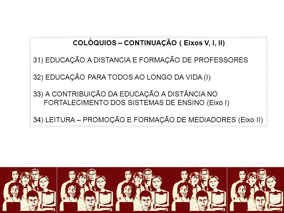 COLÓQUIOS – CONTINUAÇÃO ( Eixos V, I, II) 31) EDUCAÇÃO A DISTANCIA E FORMAÇÃO DE PROFESSORES 32) EDUCAÇÃO PARA TODOS AO LONGO DA VIDA (I) 33) A CONTRI