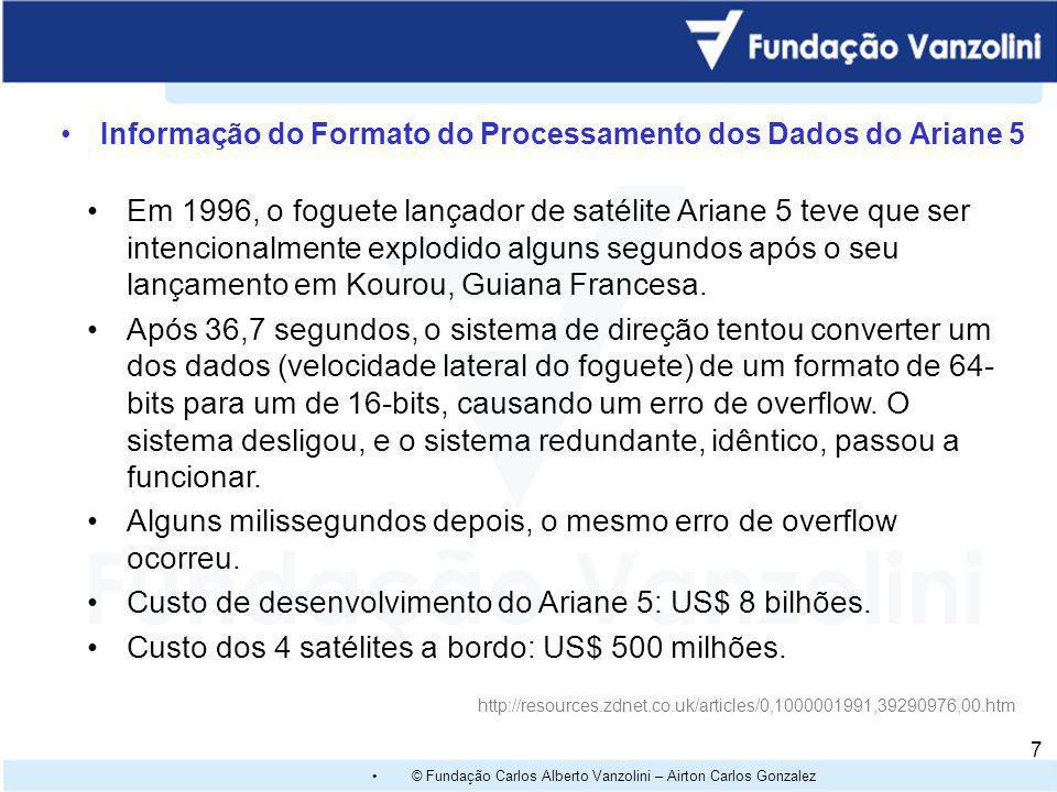 © Fundação Carlos Alberto Vanzolini – Airton Carlos Gonzalez 7 Informação do Formato do Processamento dos Dados do Ariane 5 http://resources.zdnet.co.uk/articles/0,1000001991,39290976,00.htm Em 1996, o foguete lançador de satélite Ariane 5 teve que ser intencionalmente explodido alguns segundos após o seu lançamento em Kourou, Guiana Francesa.