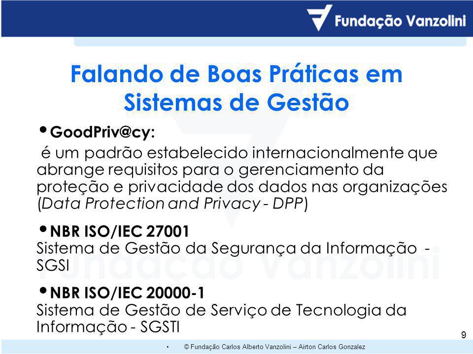© Fundação Carlos Alberto Vanzolini – Airton Carlos Gonzalez 9 GoodPriv@cy: é um padrão estabelecido internacionalmente que abrange requisitos para o gerenciamento da proteção e privacidade dos dados nas organizações (Data Protection and Privacy - DPP) NBR ISO/IEC 27001 Sistema de Gestão da Segurança da Informação - SGSI NBR ISO/IEC 20000-1 Sistema de Gestão de Serviço de Tecnologia da Informação - SGSTI Falando de Boas Práticas em Sistemas de Gestão