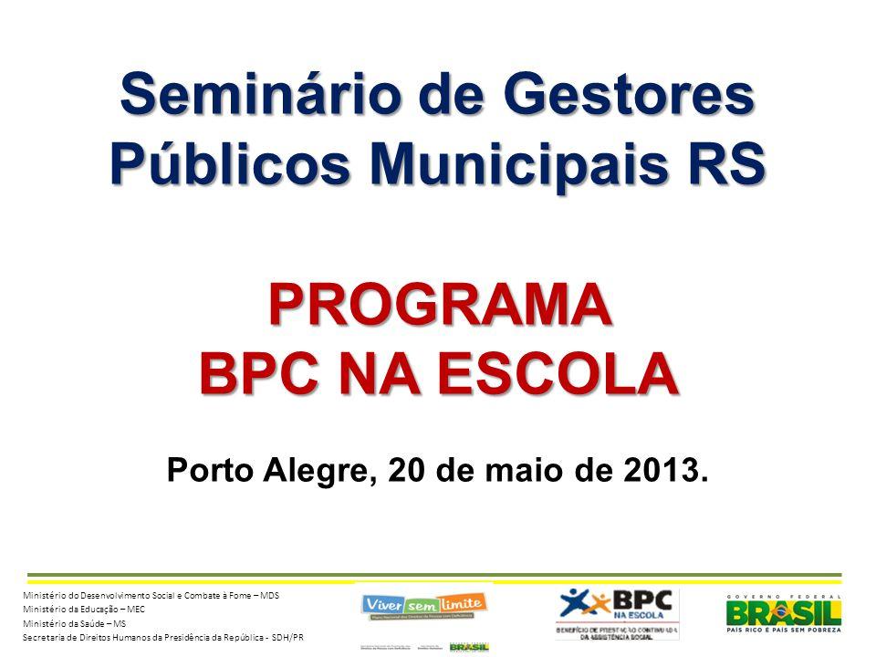 Seminário de Gestores Públicos Municipais RS PROGRAMA BPC NA ESCOLA Porto Alegre, 20 de maio de 2013.