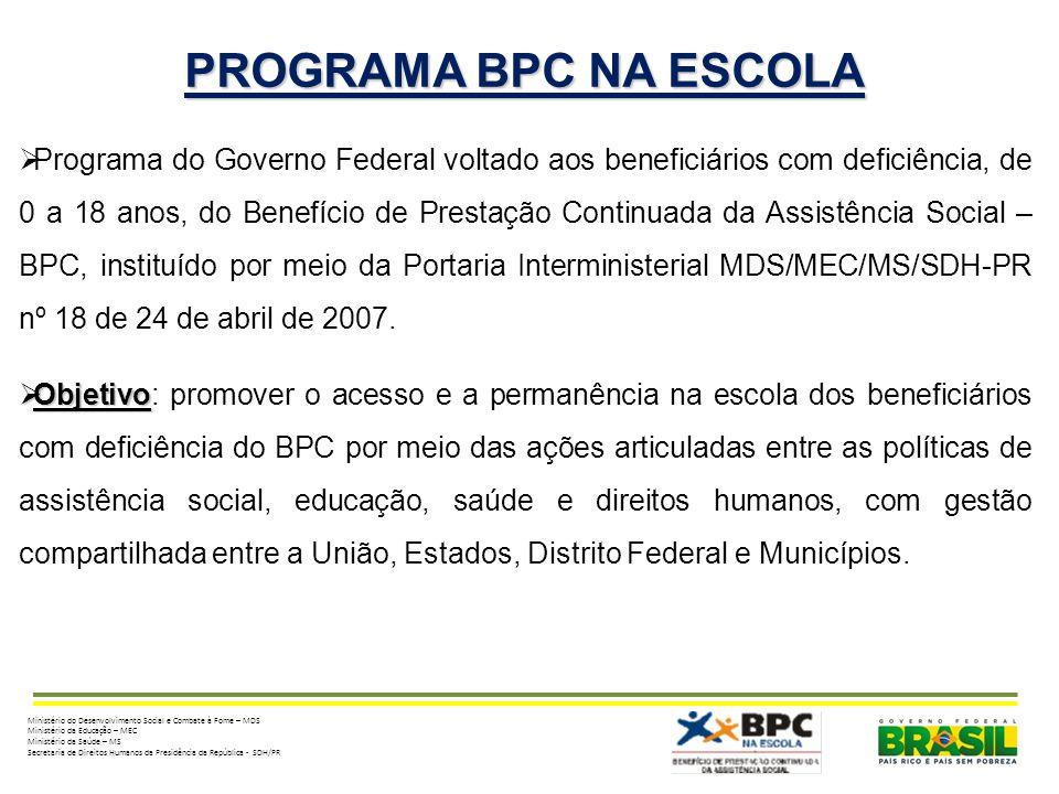 PROGRAMA BPC NA ESCOLA Programa do Governo Federal voltado aos beneficiários com deficiência, de 0 a 18 anos, do Benefício de Prestação Continuada da Assistência Social – BPC, instituído por meio da Portaria Interministerial MDS/MEC/MS/SDH-PR nº 18 de 24 de abril de 2007.
