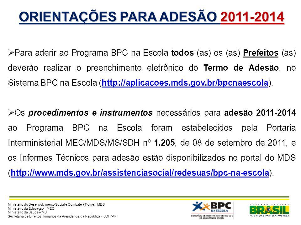 ORIENTAÇÕES PARA ADESÃO 2011-2014 Para aderir ao Programa BPC na Escola todos (as) os (as) Prefeitos (as) deverão realizar o preenchimento eletrônico do Termo de Adesão, no Sistema BPC na Escola (http://aplicacoes.mds.gov.br/bpcnaescola).http://aplicacoes.mds.gov.br/bpcnaescola Os procedimentos e instrumentos necessários para adesão 2011-2014 ao Programa BPC na Escola foram estabelecidos pela Portaria Interministerial MEC/MDS/MS/SDH nº 1.205, de 08 de setembro de 2011, e os Informes Técnicos para adesão estão disponibilizados no portal do MDS (http://www.mds.gov.br/assistenciasocial/redesuas/bpc-na-escola).http://www.mds.gov.br/assistenciasocial/redesuas/bpc-na-escola Ministério do Desenvolvimento Social e Combate à Fome – MDS Ministério da Educação – MEC Ministério da Saúde – MS Secretaria de Direitos Humanos da Presidência da República - SDH/PR
