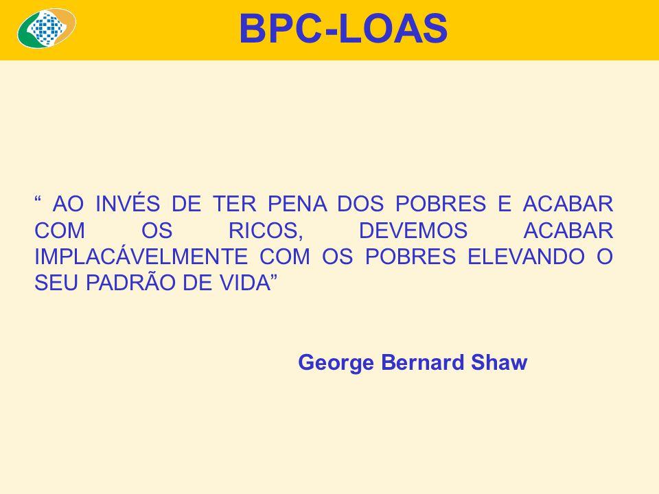 AO INVÉS DE TER PENA DOS POBRES E ACABAR COM OS RICOS, DEVEMOS ACABAR IMPLACÁVELMENTE COM OS POBRES ELEVANDO O SEU PADRÃO DE VIDA George Bernard Shaw BPC-LOAS