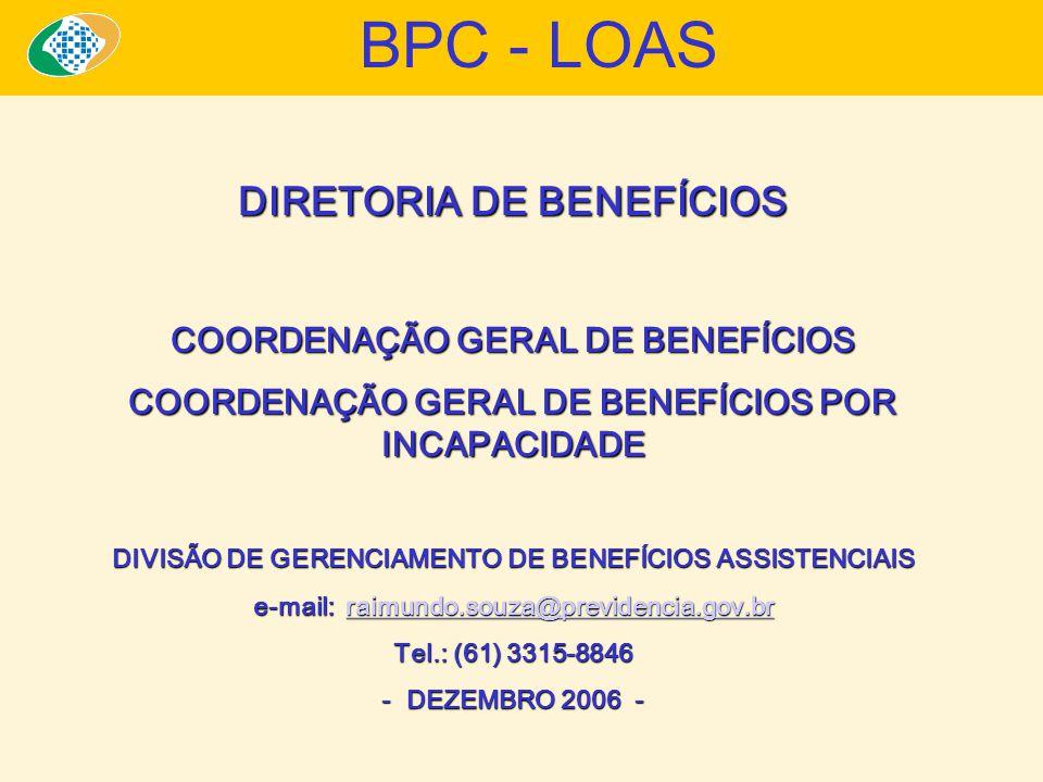 DIRETORIA DE BENEFÍCIOS COORDENAÇÃO GERAL DE BENEFÍCIOS COORDENAÇÃO GERAL DE BENEFÍCIOS POR INCAPACIDADE DIVISÃO DE GERENCIAMENTO DE BENEFÍCIOS ASSISTENCIAIS e-mail: raimundo.souza@previdencia.gov.br raimundo.souza@previdencia.gov.br Tel.: (61) 3315-8846 - DEZEMBRO 2006 - BPC - LOAS