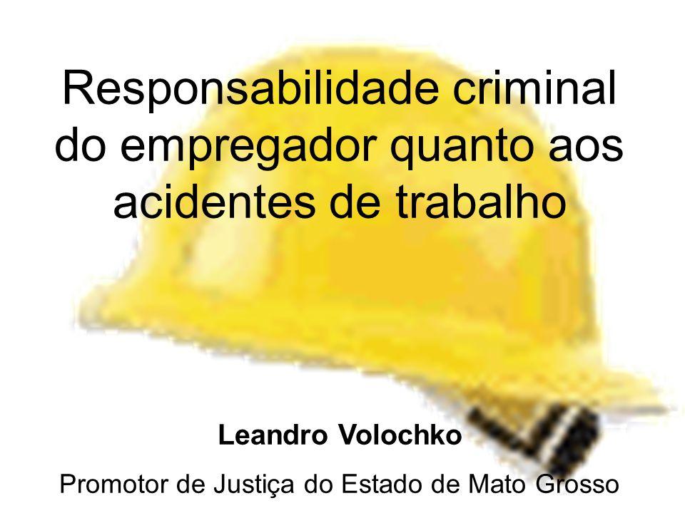 Responsabilidade criminal do empregador quanto aos acidentes de trabalho Leandro Volochko Promotor de Justiça do Estado de Mato Grosso