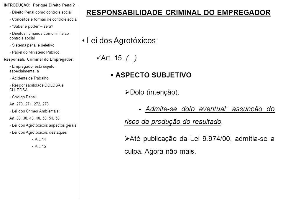 RESPONSABILIDADE CRIMINAL DO EMPREGADOR Lei dos Agrotóxicos: Art. 15. (...) ASPECTO SUBJETIVO Dolo (intenção): - Admite-se dolo eventual: assunção do