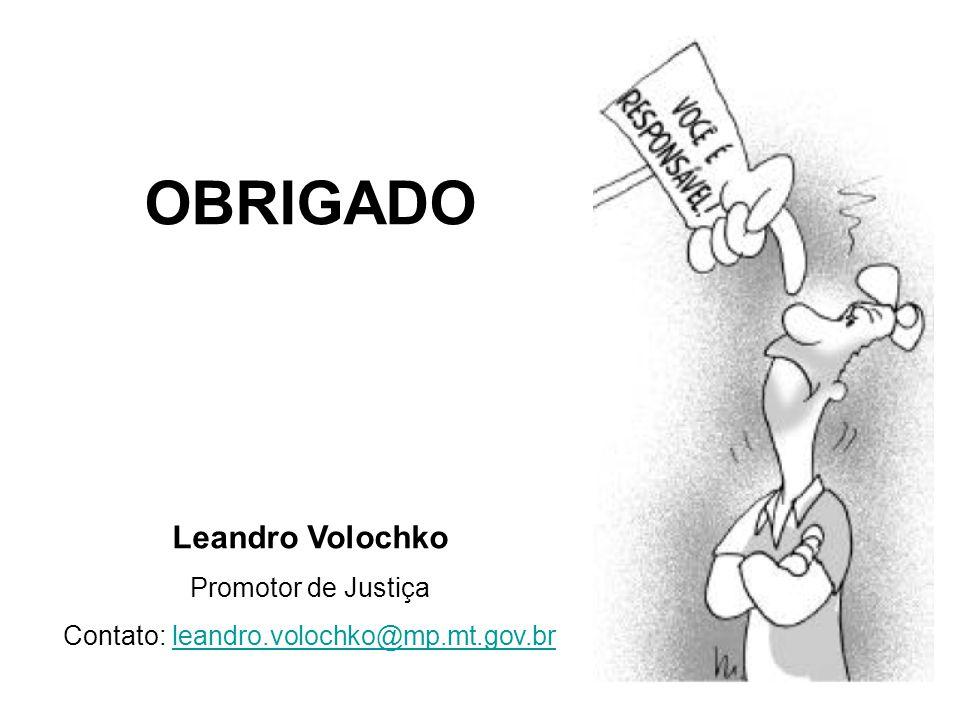 OBRIGADO Leandro Volochko Promotor de Justiça Contato: leandro.volochko@mp.mt.gov.brleandro.volochko@mp.mt.gov.br