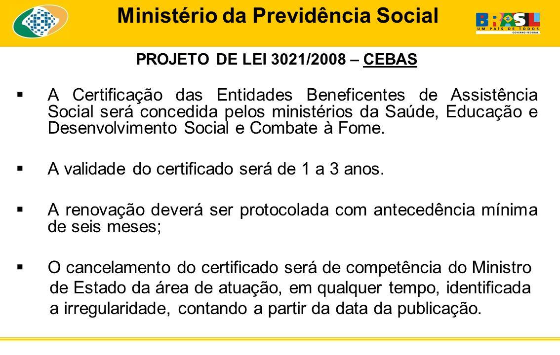 Ministério da Previdência Social PROJETO DE LEI 3021/2008 – CEBAS A Certificação das Entidades Beneficentes de Assistência Social será concedida pelos ministérios da Saúde, Educação e Desenvolvimento Social e Combate à Fome.