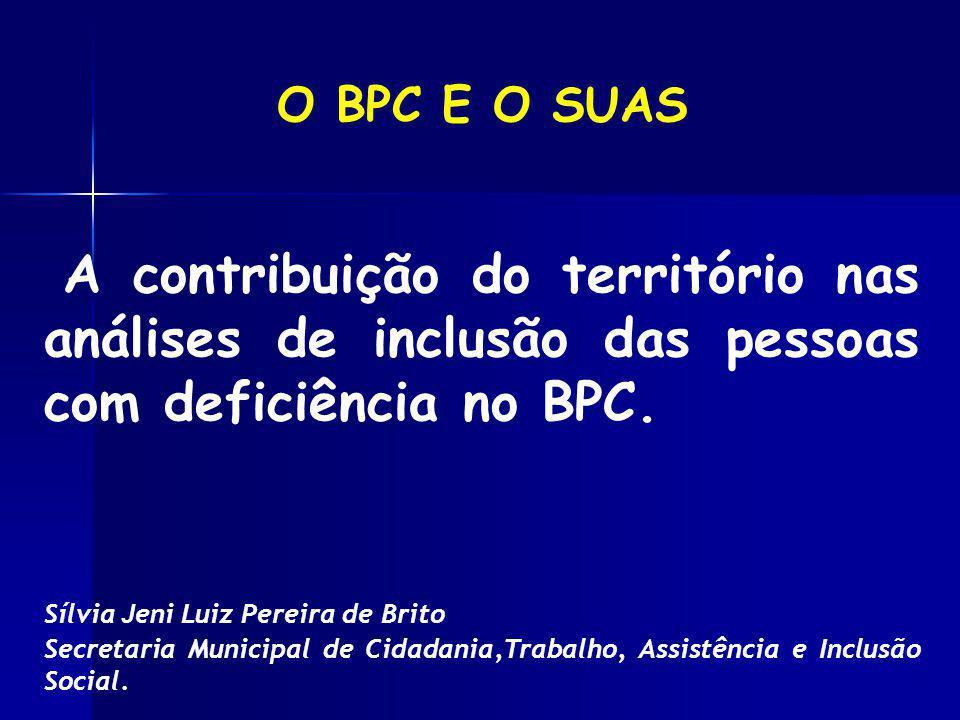 O BPC E O SUAS A contribuição do território nas análises de inclusão das pessoas com deficiência no BPC. Sílvia Jeni Luiz Pereira de Brito Secretaria