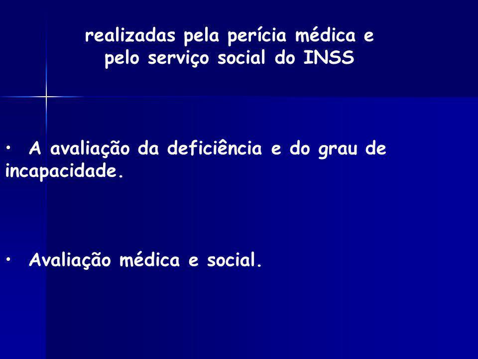 A avaliação da deficiência e do grau de incapacidade. Avaliação médica e social. realizadas pela perícia médica e pelo serviço social do INSS