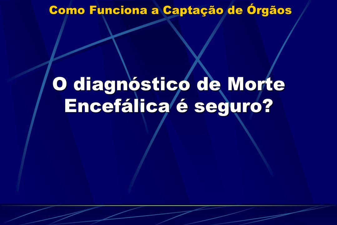 Como Funciona a Captação de Órgãos O diagnóstico de Morte Encefálica é seguro.
