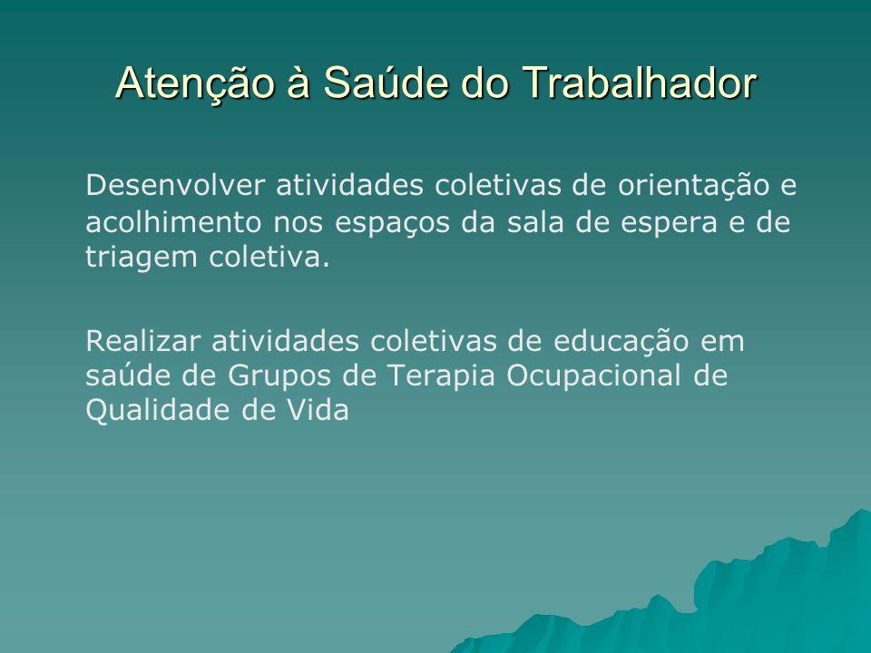 Atenção à Saúde do Trabalhador Desenvolver atividades coletivas de orientação e acolhimento nos espaços da sala de espera e de triagem coletiva.