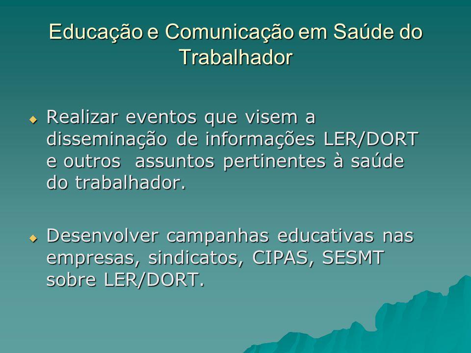 Educação e Comunicação em Saúde do Trabalhador Realizar eventos que visem a disseminação de informações LER/DORT e outros assuntos pertinentes à saúde do trabalhador.