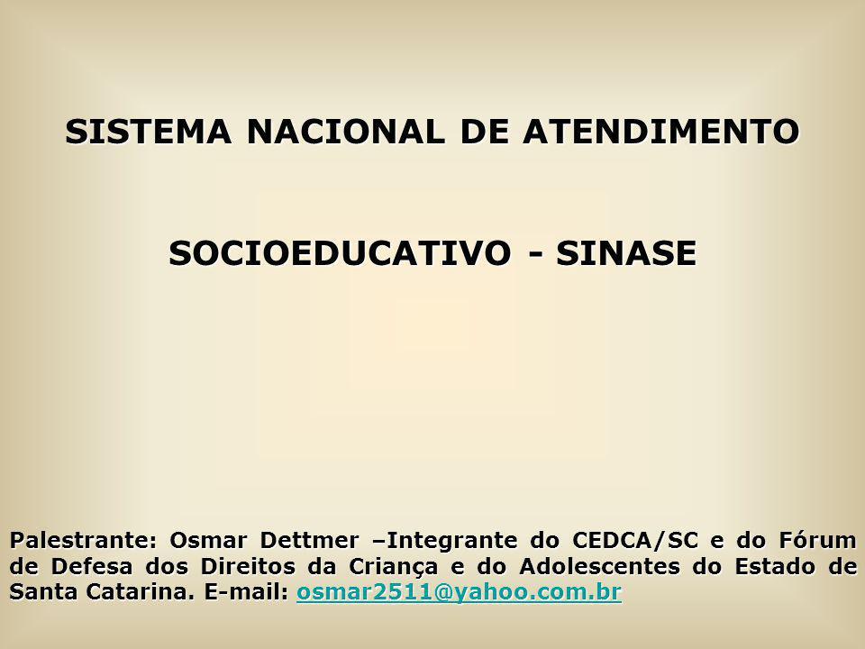 SISTEMA NACIONAL DE ATENDIMENTO SOCIOEDUCATIVO - SINASE Palestrante: Osmar Dettmer –Integrante do CEDCA/SC e do Fórum de Defesa dos Direitos da Crianç