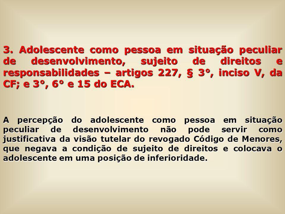 3. Adolescente como pessoa em situação peculiar de desenvolvimento, sujeito de direitos e responsabilidades – artigos 227, § 3°, inciso V, da CF; e 3°