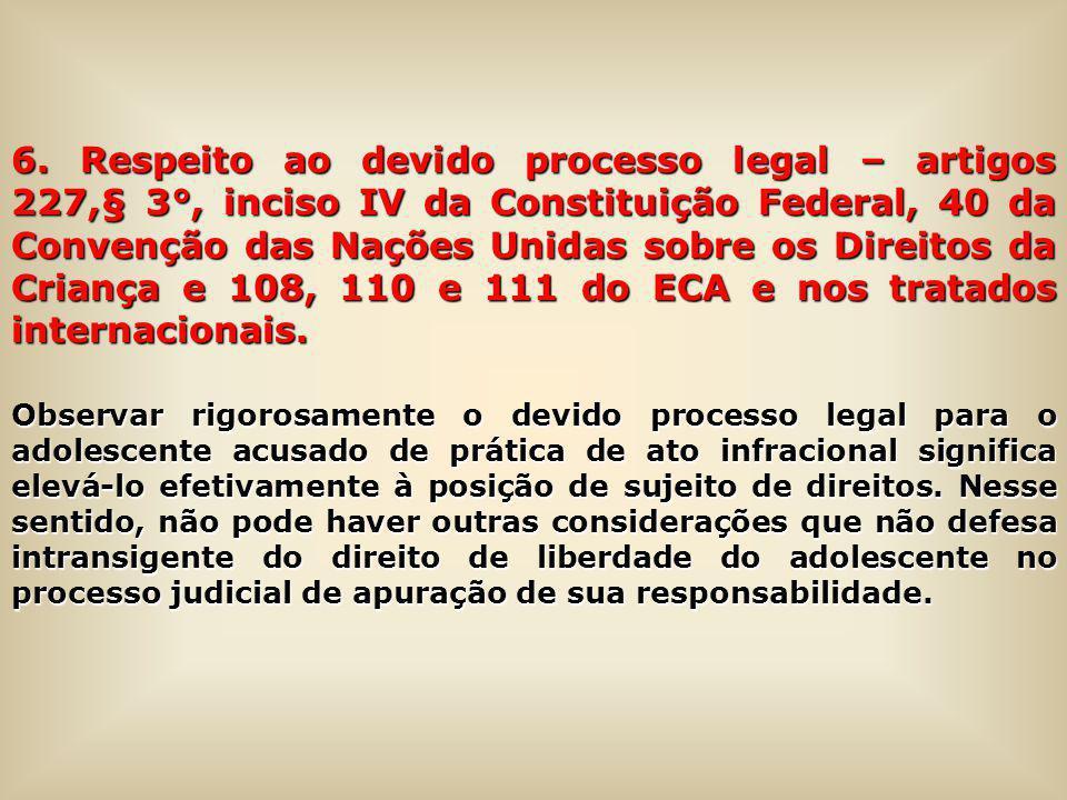 6. Respeito ao devido processo legal – artigos 227,§ 3°, inciso IV da Constituição Federal, 40 da Convenção das Nações Unidas sobre os Direitos da Cri
