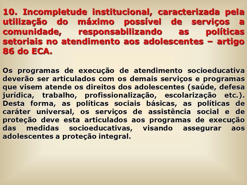 10. Incompletude institucional, caracterizada pela utilização do máximo possível de serviços a comunidade, responsabilizando as políticas setoriais no