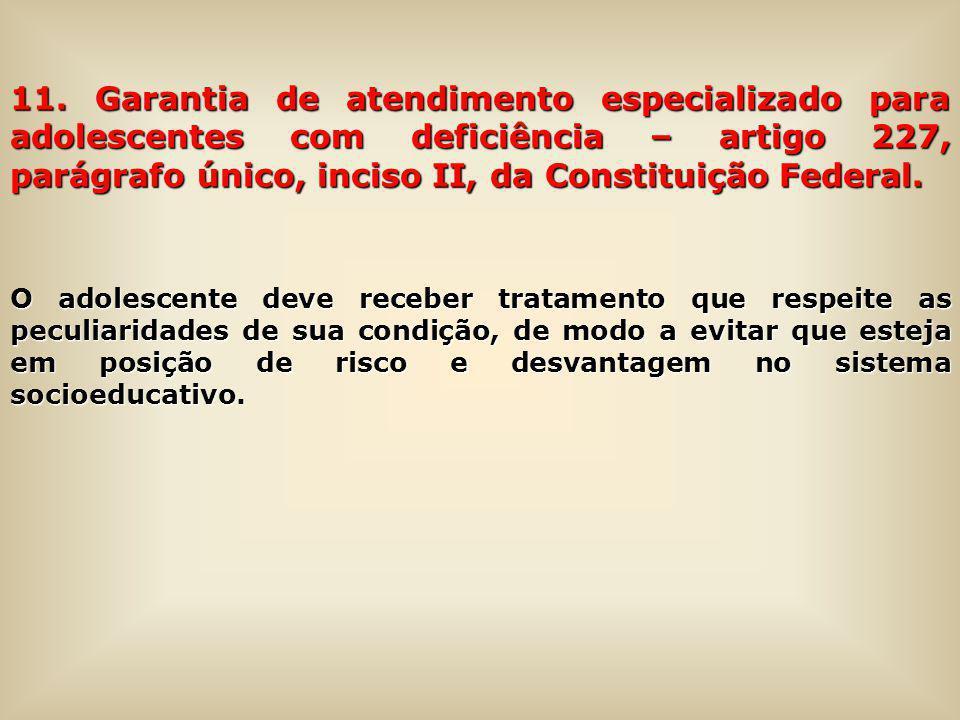 11. Garantia de atendimento especializado para adolescentes com deficiência – artigo 227, parágrafo único, inciso II, da Constituição Federal. O adole