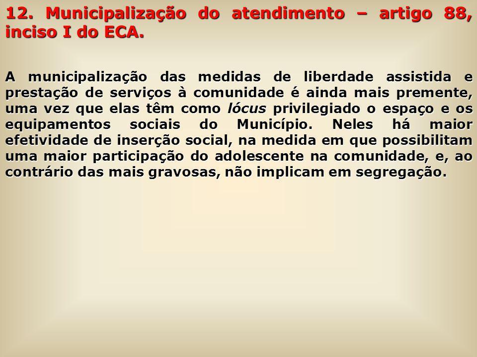 12. Municipalização do atendimento – artigo 88, inciso I do ECA. A municipalização das medidas de liberdade assistida e prestação de serviços à comuni