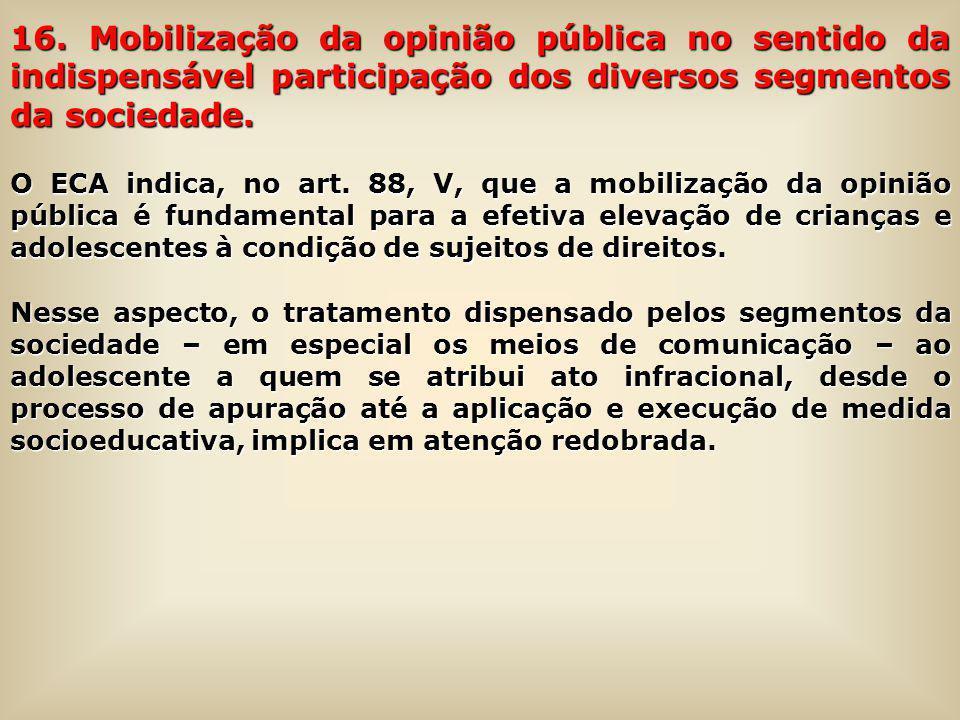 16. Mobilização da opinião pública no sentido da indispensável participação dos diversos segmentos da sociedade. O ECA indica, no art. 88, V, que a mo
