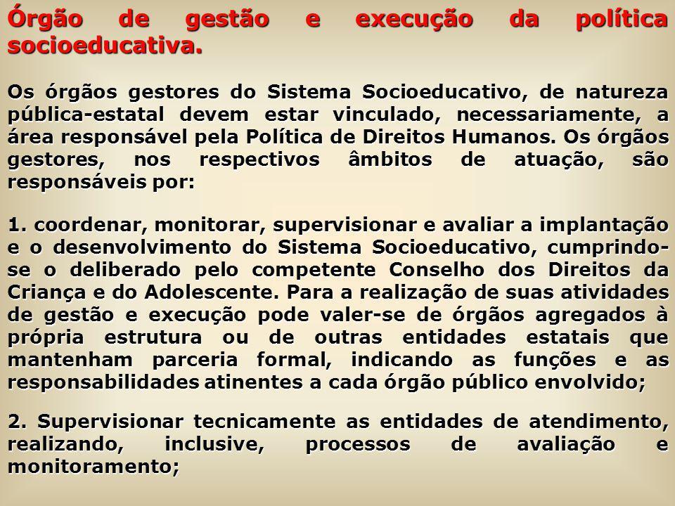 Órgão de gestão e execução da política socioeducativa. Os órgãos gestores do Sistema Socioeducativo, de natureza pública-estatal devem estar vinculado