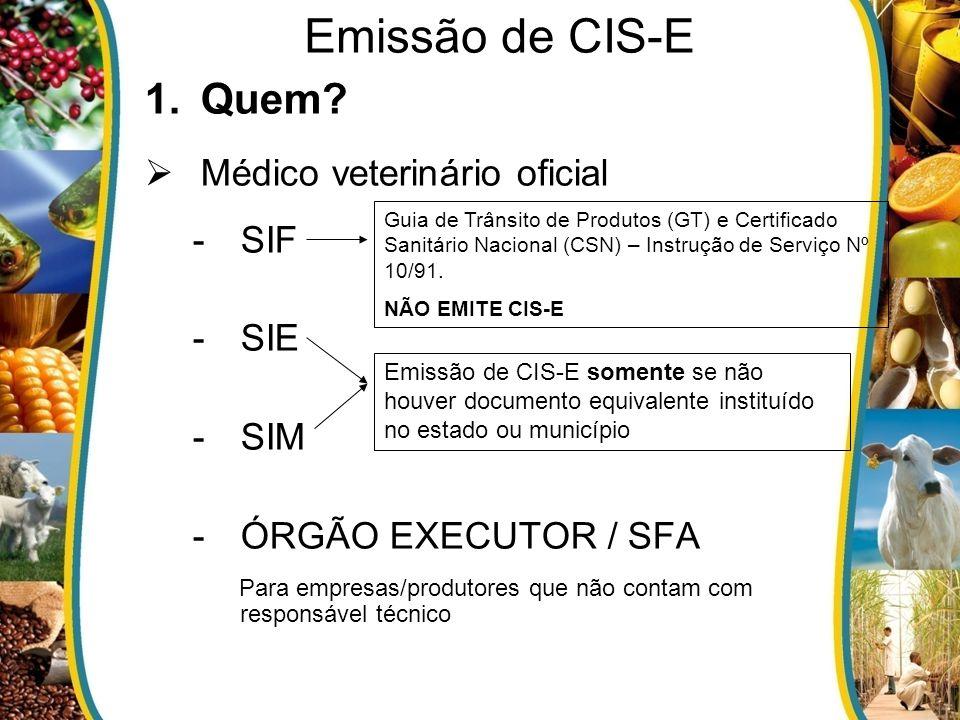 1.Quem? Médico veterinário oficial -SIF -SIE -SIM -ÓRGÃO EXECUTOR / SFA Para empresas/produtores que não contam com responsável técnico Emissão de CIS
