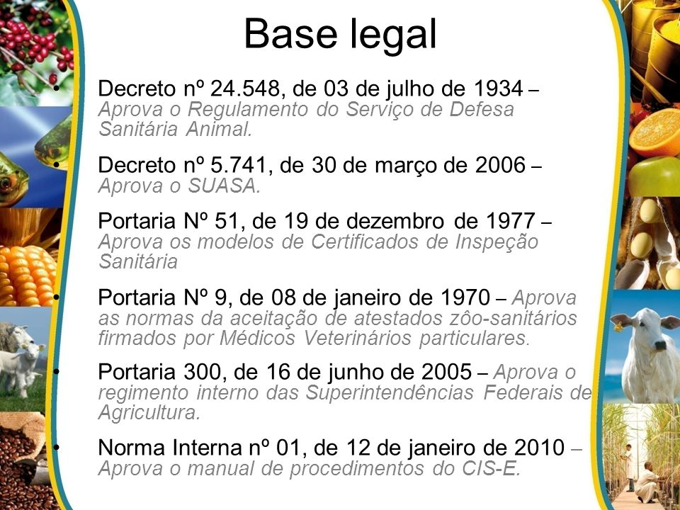 Base legal Decreto nº 24.548, de 03 de julho de 1934 – Aprova o Regulamento do Serviço de Defesa Sanitária Animal. Decreto nº 5.741, de 30 de março de