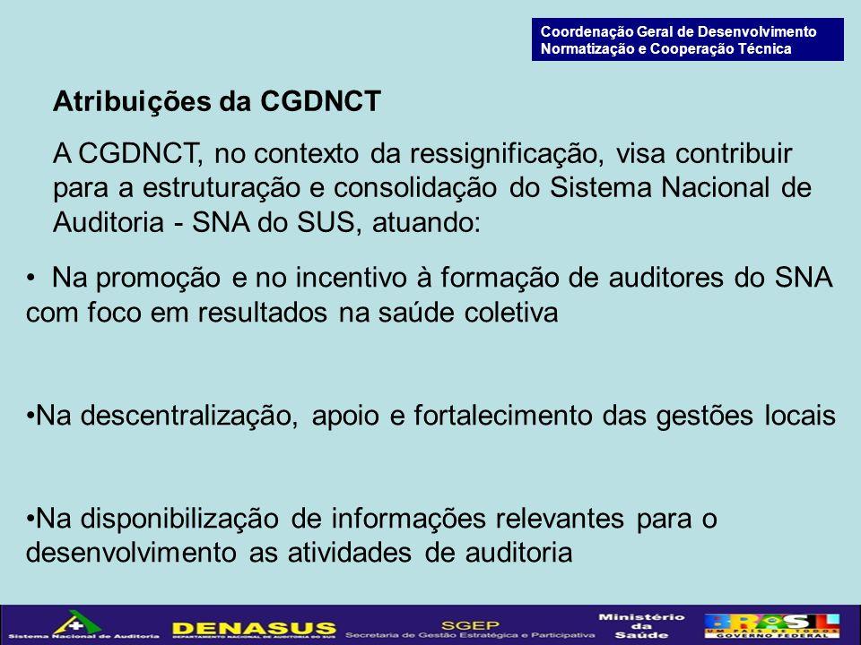 Atribuições da CGDNCT A CGDNCT, no contexto da ressignificação, visa contribuir para a estruturação e consolidação do Sistema Nacional de Auditoria - SNA do SUS, atuando: Na promoção e no incentivo à formação de auditores do SNA com foco em resultados na saúde coletiva Na descentralização, apoio e fortalecimento das gestões locais Na disponibilização de informações relevantes para o desenvolvimento as atividades de auditoria Coordenação Geral de Desenvolvimento Normatização e Cooperação Técnica