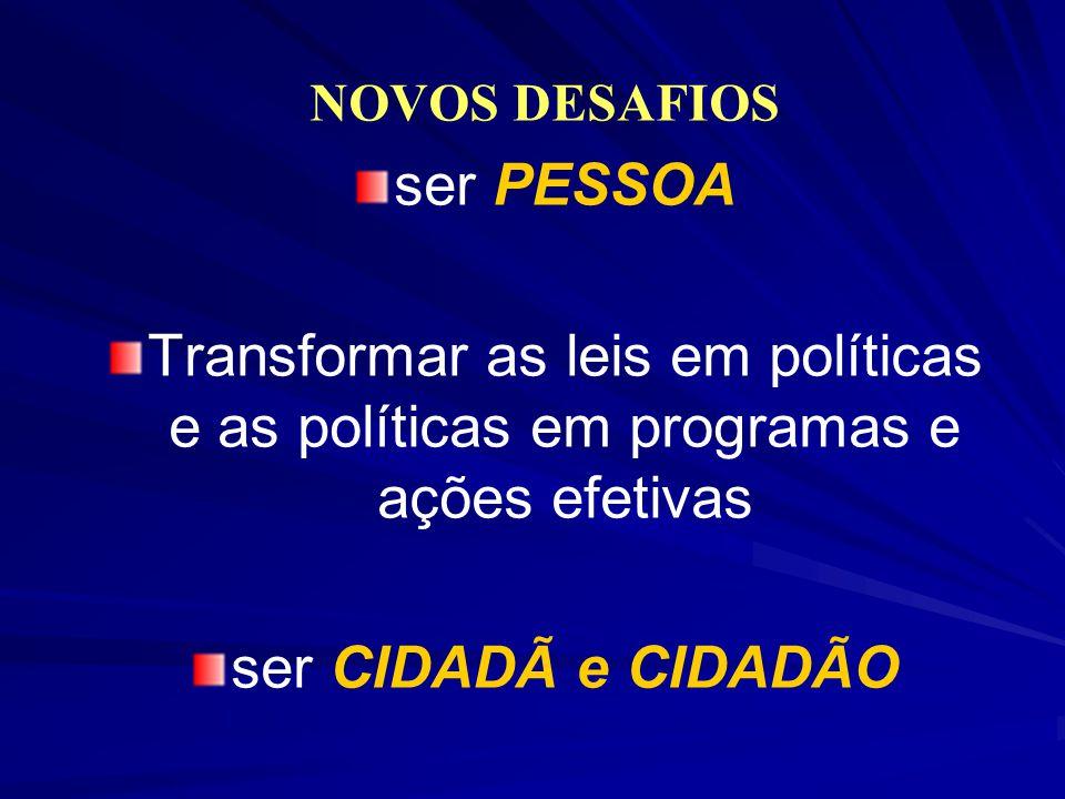 NOVOS DESAFIOS ser PESSOA Transformar as leis em políticas e as políticas em programas e ações efetivas ser CIDADÃ e CIDADÃO