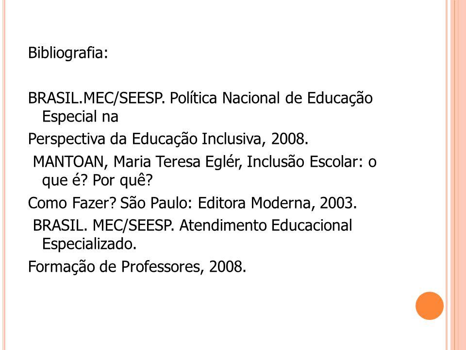Bibliografia: BRASIL.MEC/SEESP. Política Nacional de Educação Especial na Perspectiva da Educação Inclusiva, 2008. MANTOAN, Maria Teresa Eglér, Inclus