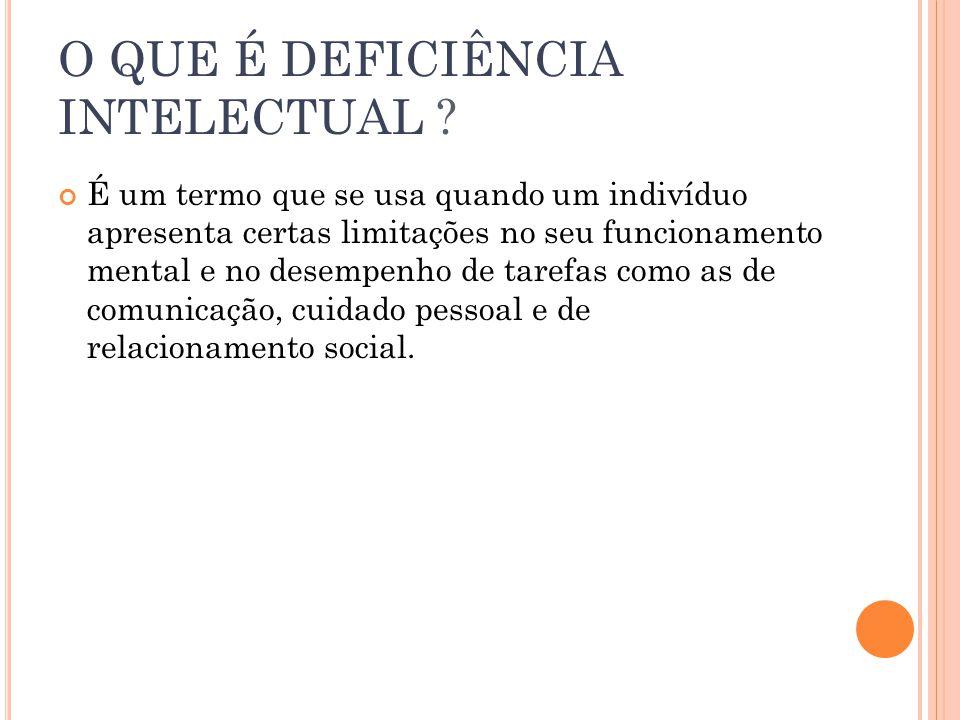 O QUE É DEFICIÊNCIA INTELECTUAL ? É um termo que se usa quando um indivíduo apresenta certas limitações no seu funcionamento mental e no desempenho de