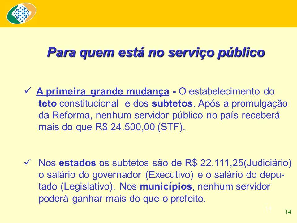 14 Para quem está no serviço público A primeira grande mudança - O estabelecimento do teto constitucional e dos subtetos. Após a promulgação da Reform