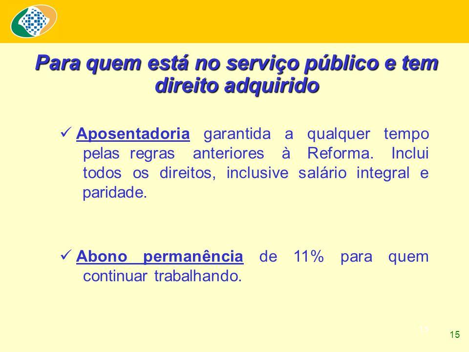 15 Para quem está no serviço público e tem direito adquirido Aposentadoria garantida a qualquer tempo pelas regras anteriores à Reforma. Inclui todos