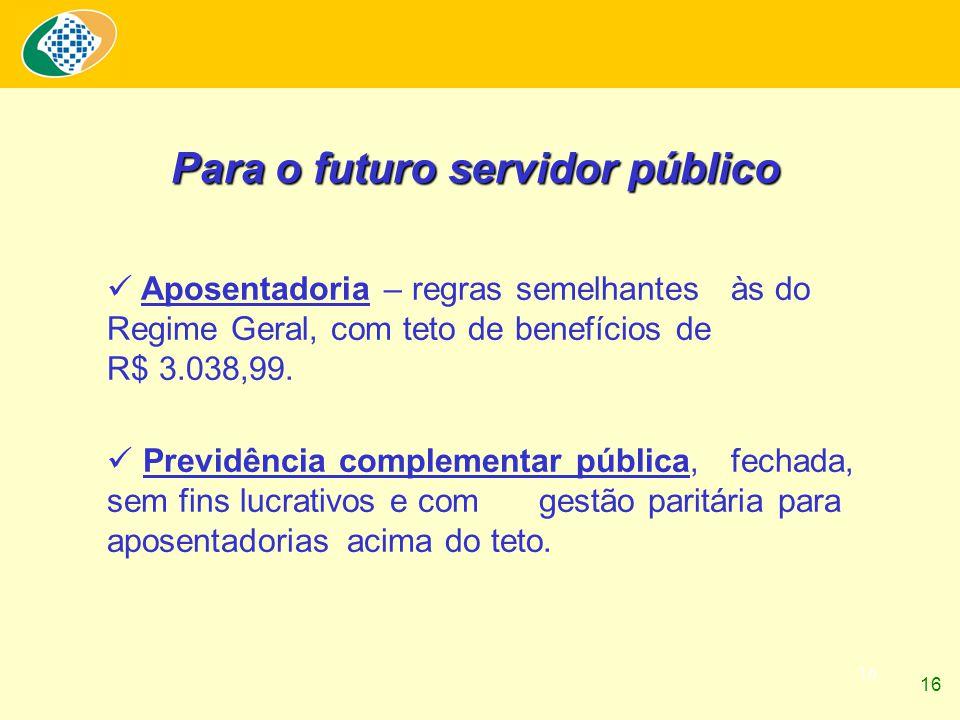 16 Aposentadoria – regras semelhantes às do Regime Geral, com teto de benefícios de R$ 3.038,99. Previdência complementar pública, fechada, sem fins l
