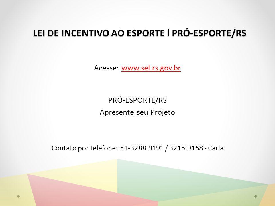 LEI DE INCENTIVO AO ESPORTE l PRÓ-ESPORTE/RS Acesse: www.sel.rs.gov.br PRÓ-ESPORTE/RS Apresente seu Projeto Contato por telefone: 51-3288.9191 / 3215.9158 - Carla