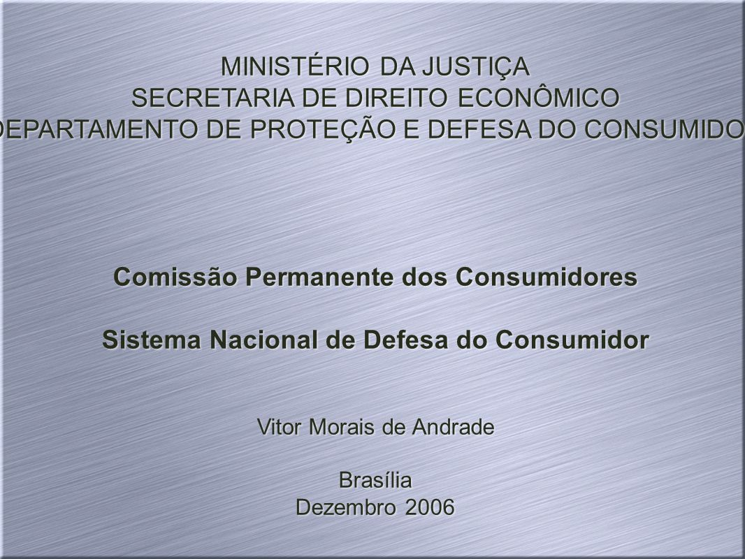 MINISTÉRIO DA JUSTIÇA SECRETARIA DE DIREITO ECONÔMICO DEPARTAMENTO DE PROTEÇÃO E DEFESA DO CONSUMIDOR Comissão Permanente dos Consumidores Sistema Nacional de Defesa do Consumidor Vitor Morais de Andrade Brasília Dezembro 2006 MINISTÉRIO DA JUSTIÇA SECRETARIA DE DIREITO ECONÔMICO DEPARTAMENTO DE PROTEÇÃO E DEFESA DO CONSUMIDOR Comissão Permanente dos Consumidores Sistema Nacional de Defesa do Consumidor Vitor Morais de Andrade Brasília Dezembro 2006