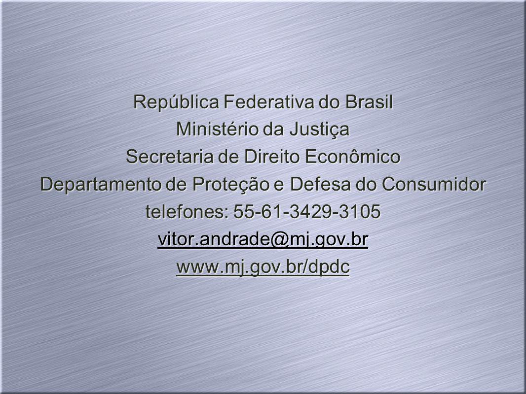 República Federativa do Brasil Ministério da Justiça Secretaria de Direito Econômico Departamento de Proteção e Defesa do Consumidor telefones: 55-61-3429-3105 vitor.andrade@mj.gov.br www.mj.gov.br/dpdc República Federativa do Brasil Ministério da Justiça Secretaria de Direito Econômico Departamento de Proteção e Defesa do Consumidor telefones: 55-61-3429-3105 vitor.andrade@mj.gov.br www.mj.gov.br/dpdc