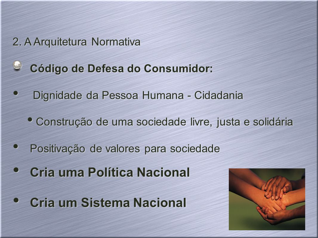 2. A Arquitetura Normativa Código de Defesa do Consumidor: Dignidade da Pessoa Humana - Cidadania Construção de uma sociedade livre, justa e solidária