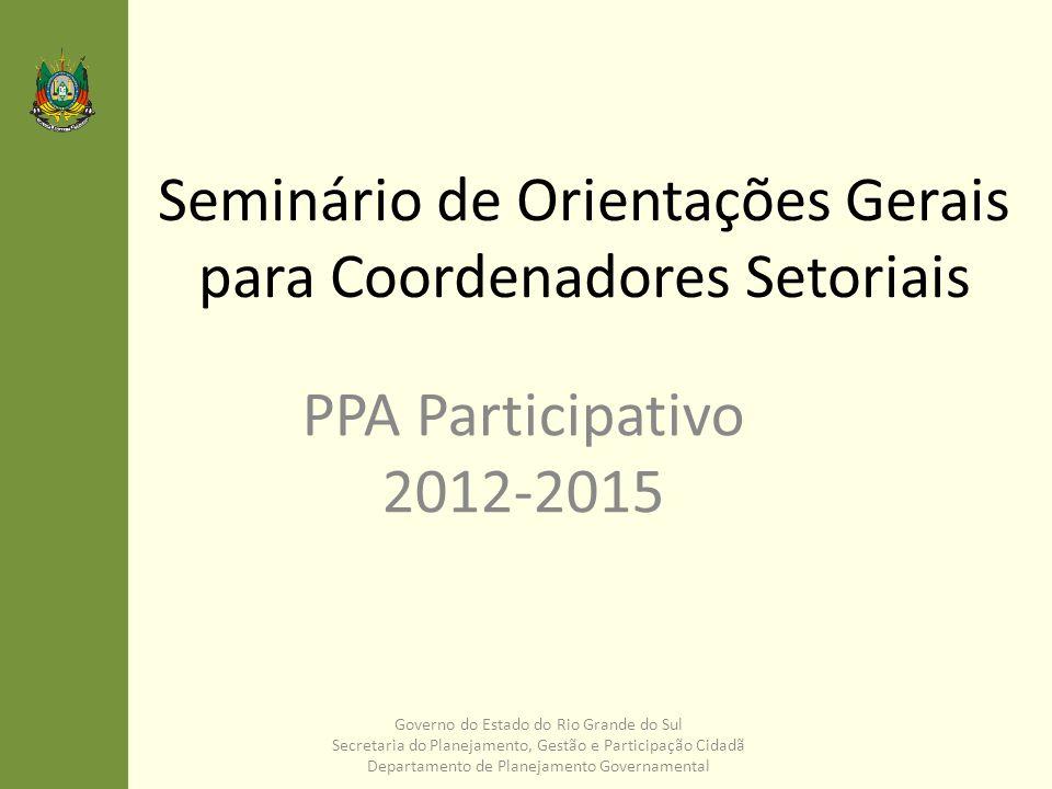 Participação Cidadã no PPA 2012-2015 – Seminários Regionais O PPA PARTICIPATIVO E ELEMENTOS ESTRATÉGICOS PARA O DESENVOLVIMENTO REGIONAL Gabinete do Vice-Governador Conselho de Desenvolvimento Econômico e Social Secretaria de Planejamento, Gestão e Participação Cidadã Gabinete dos Prefeitos Governo do Estado do Rio Grande do Sul Secretaria do Planejamento, Gestão e Participação Cidadã Departamento de Planejamento Governamental