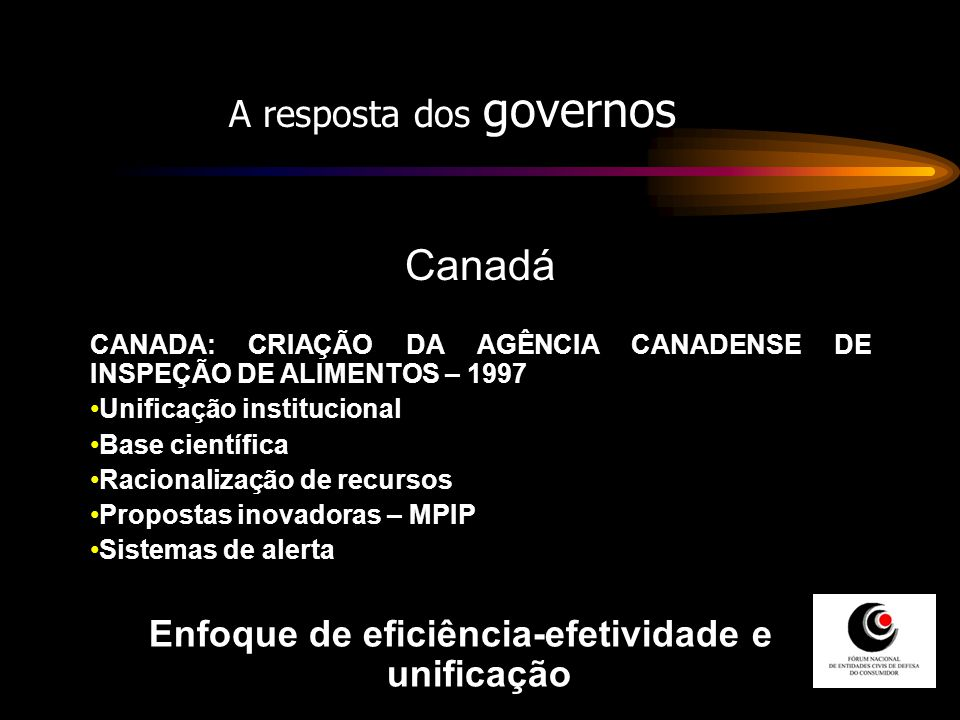 A resposta dos governos Canadá CANADA: CRIAÇÃO DA AGÊNCIA CANADENSE DE INSPEÇÃO DE ALIMENTOS – 1997 Unificação institucional Base científica Racionali