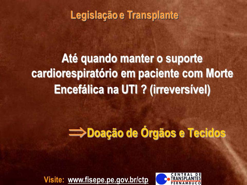 Visite: www.fisepe.pe.gov.br/ctp Legislação e Transplante Até quando manter o suporte cardiorespiratório em paciente com Morte Encefálica na UTI ? (ir