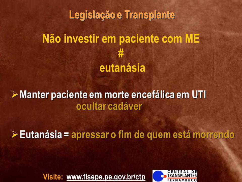 Visite: www.fisepe.pe.gov.br/ctp Legislação e Transplante Não investir em paciente com ME # eutanásia Manter paciente em morte encefálica em UTI ocult