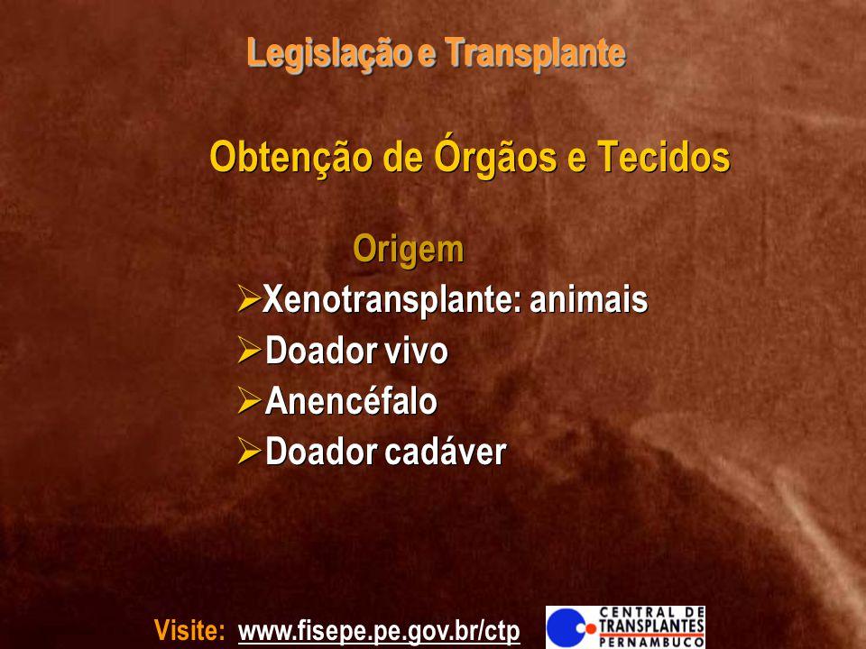 Visite: www.fisepe.pe.gov.br/ctp Legislação e Transplante Obtenção de Órgãos e Tecidos Origem Xenotransplante: animais Doador vivo Anencéfalo Doador c