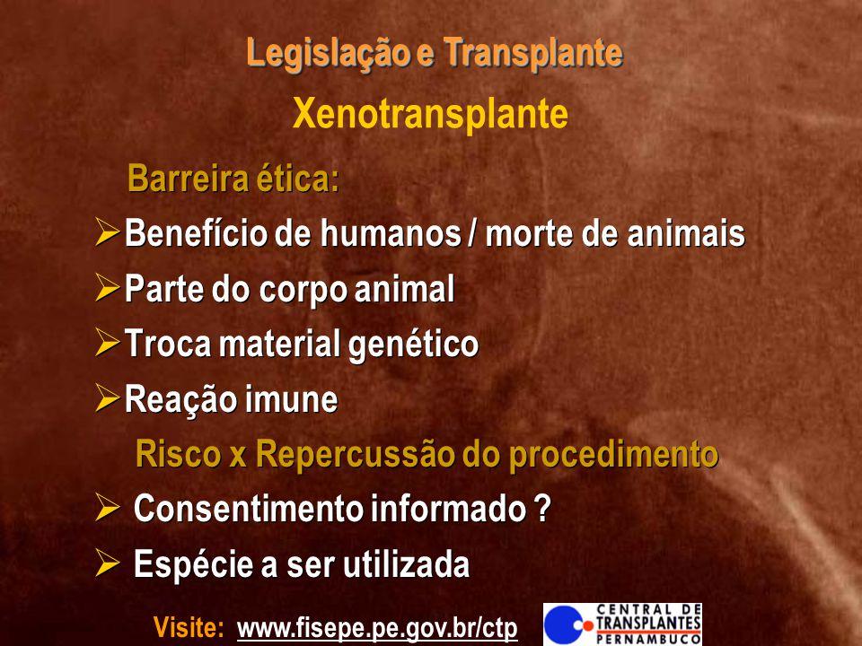 Visite: www.fisepe.pe.gov.br/ctp Legislação e Transplante Xenotransplante Barreira ética: Benefício de humanos / morte de animais Parte do corpo anima
