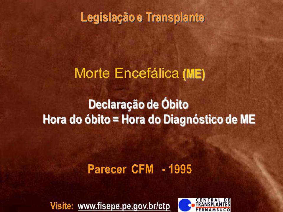 Visite: www.fisepe.pe.gov.br/ctp Legislação e Transplante (ME) Declaração de Óbito Hora do óbito = Hora do Diagnóstico de ME Morte Encefálica (ME) Dec