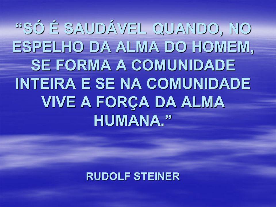 SÓ É SAUDÁVEL QUANDO, NO ESPELHO DA ALMA DO HOMEM, SE FORMA A COMUNIDADE INTEIRA E SE NA COMUNIDADE VIVE A FORÇA DA ALMA HUMANA. RUDOLF STEINER
