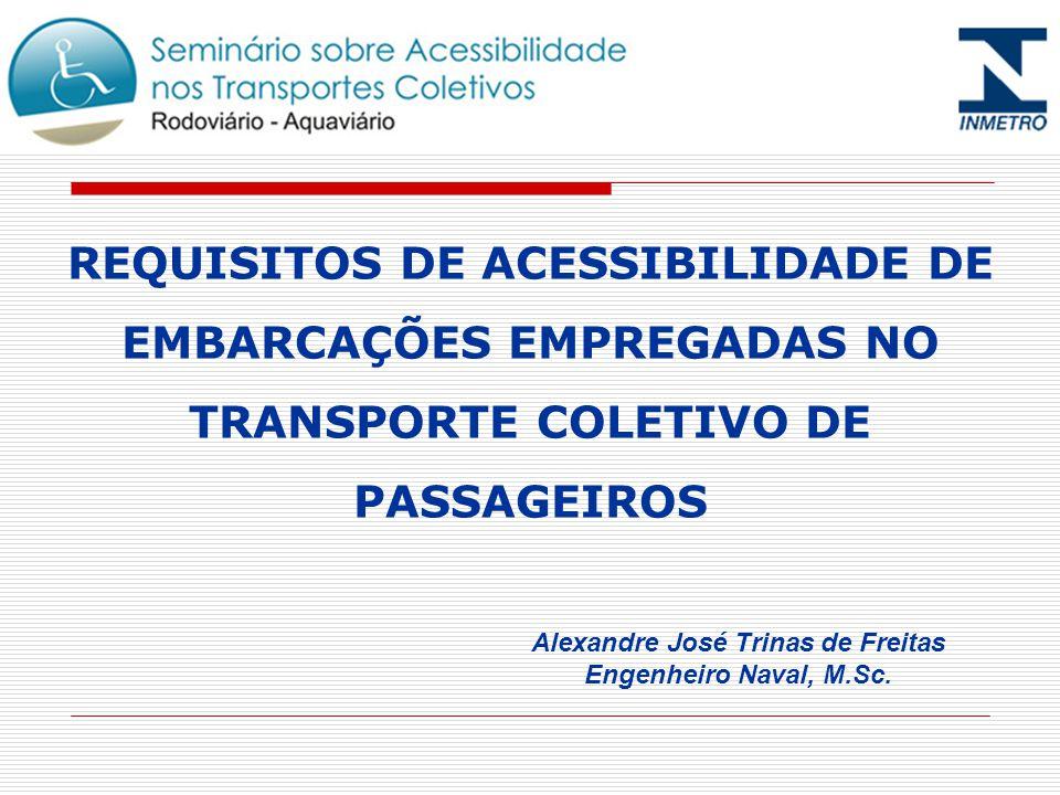 REQUISITOS DE ACESSIBILIDADE DE EMBARCAÇÕES EMPREGADAS NO TRANSPORTE COLETIVO DE PASSAGEIROS Alexandre José Trinas de Freitas Engenheiro Naval, M.Sc.